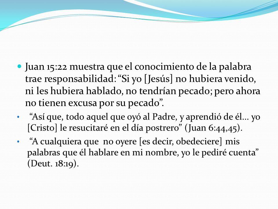 Juan 15:22 muestra que el conocimiento de la palabra trae responsabilidad: Si yo [Jesús] no hubiera venido, ni les hubiera hablado, no tendrían pecado