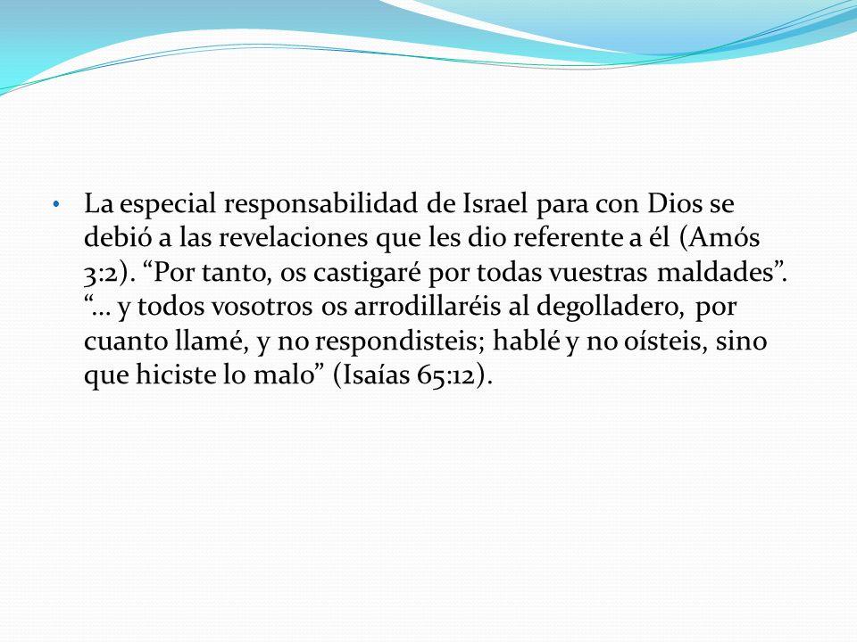 La especial responsabilidad de Israel para con Dios se debió a las revelaciones que les dio referente a él (Amós 3:2). Por tanto, os castigaré por tod