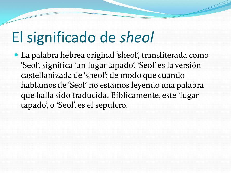 El significado de sheol La palabra hebrea original sheol, transliterada como Seol, significa un lugar tapado. Seol es la versión castellanizada de she