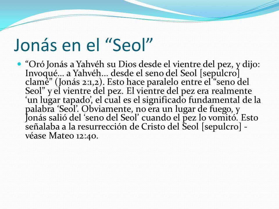 Jonás en el Seol Oró Jonás a Yahvéh su Dios desde el vientre del pez, y dijo: Invoqué… a Yahvéh... desde el seno del Seol [sepulcro] clamé (Jonás 2:1,