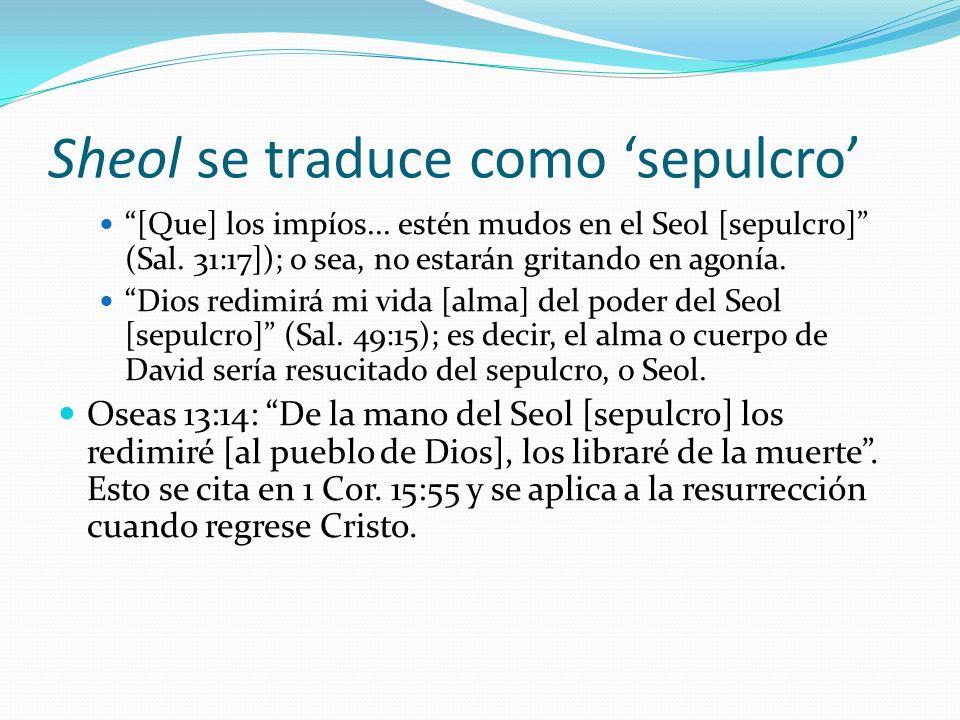 Sheol se traduce como sepulcro [Que] los impíos... estén mudos en el Seol [sepulcro] (Sal. 31:17]); o sea, no estarán gritando en agonía. Dios redimir