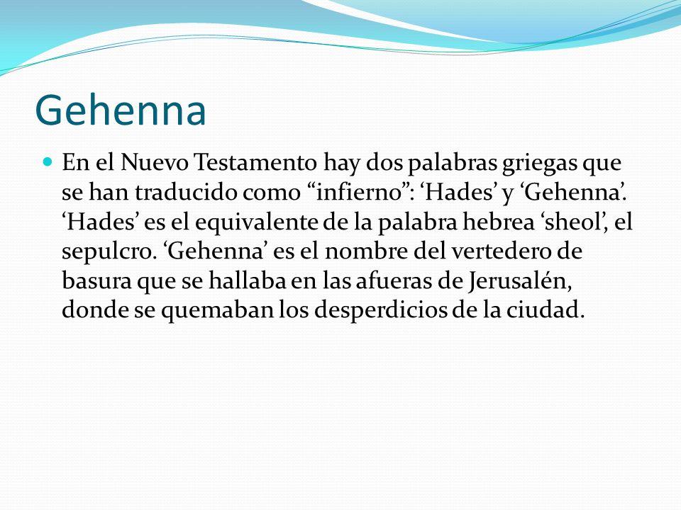 Gehenna En el Nuevo Testamento hay dos palabras griegas que se han traducido como infierno: Hades y Gehenna. Hades es el equivalente de la palabra heb