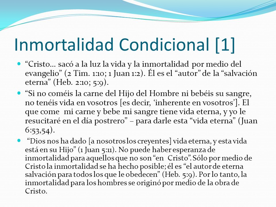 Inmortalidad Condicional [1] Cristo... sacó a la luz la vida y la inmortalidad por medio del evangelio (2 Tim. 1:10; 1 Juan 1:2). Él es el autor de la