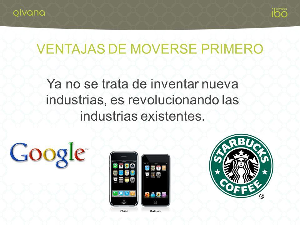 VENTAJAS DE MOVERSE PRIMERO Ya no se trata de inventar nueva industrias, es revolucionando las industrias existentes.