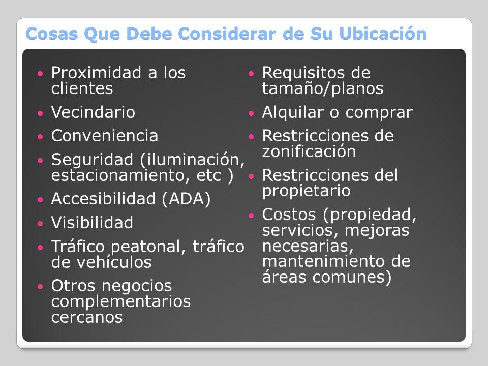 Cosas Que Debe Considerar de Su Ubicación Proximidad a los clientes Vecindario Conveniencia Seguridad (iluminación, estacionamiento, etc ) Accesibilid