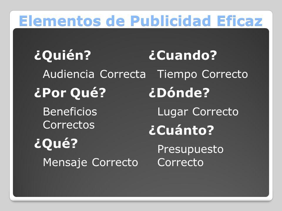 Elementos de Publicidad Eficaz ¿Quién? Audiencia Correcta ¿Por Qué? Beneficios Correctos ¿Qué? Mensaje Correcto ¿Cuando? Tiempo Correcto ¿Dónde? Lugar
