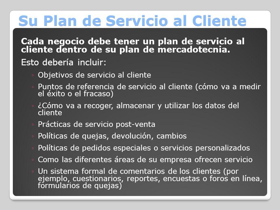 Su Plan de Servicio al Cliente Cada negocio debe tener un plan de servicio al cliente dentro de su plan de mercadotecnia. Esto debería incluir: Objeti