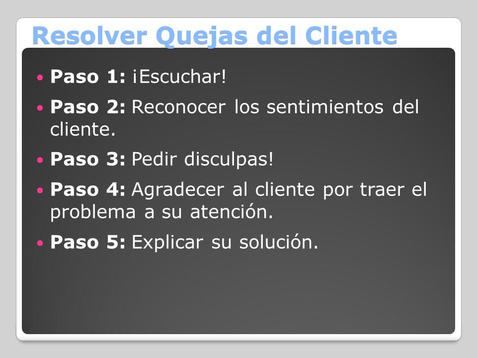 Resolver Quejas del Cliente Paso 1:¡Escuchar! Paso 2:Reconocer los sentimientos del cliente. Paso 3:Pedir disculpas! Paso 4:Agradecer al cliente por t