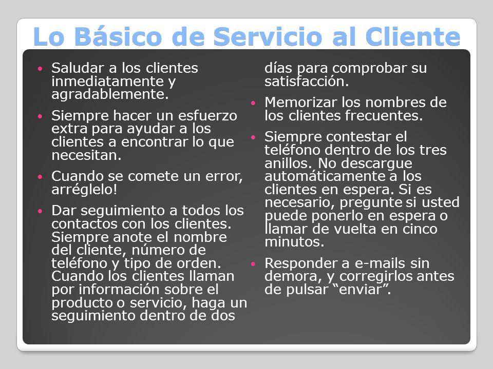 Lo Básico de Servicio al Cliente Saludar a los clientes inmediatamente y agradablemente. Siempre hacer un esfuerzo extra para ayudar a los clientes a