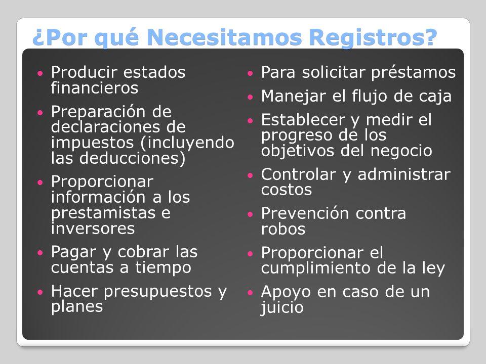 ¿Por qué Necesitamos Registros? Producir estados financieros Preparación de declaraciones de impuestos (incluyendo las deducciones) Proporcionar infor