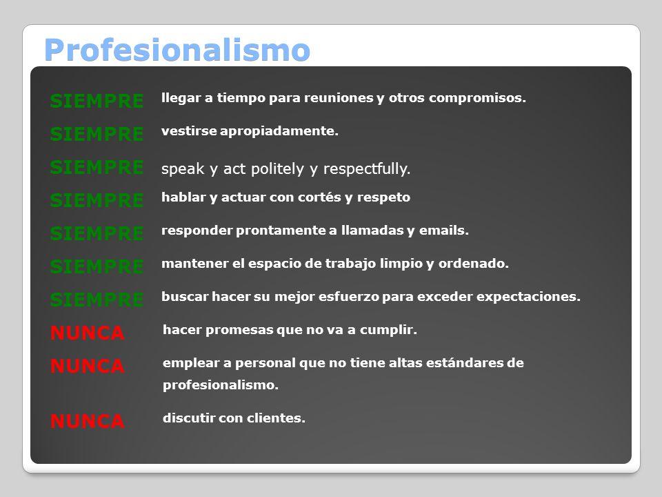 Profesionalismo SIEMPRE llegar a tiempo para reuniones y otros compromisos. SIEMPRE vestirse apropiadamente. SIEMPRE speak y act politely y respectful