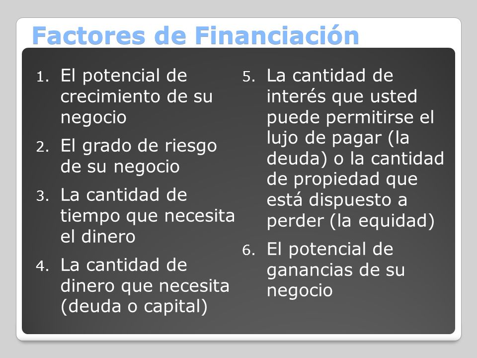Factores de Financiación 1. El potencial de crecimiento de su negocio 2. El grado de riesgo de su negocio 3. La cantidad de tiempo que necesita el din