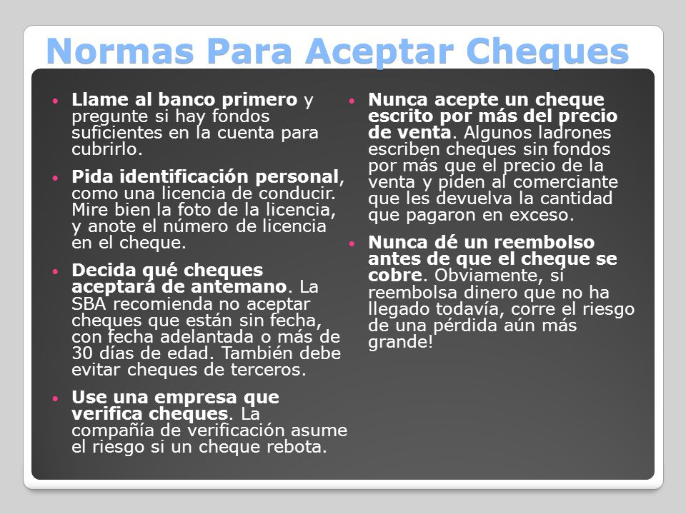 Normas Para Aceptar Cheques Llame al banco primero y pregunte si hay fondos suficientes en la cuenta para cubrirlo. Pida identificación personal, como