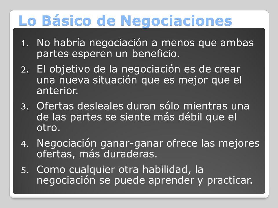 Lo Básico de Negociaciones 1. No habría negociación a menos que ambas partes esperen un beneficio. 2. El objetivo de la negociación es de crear una nu