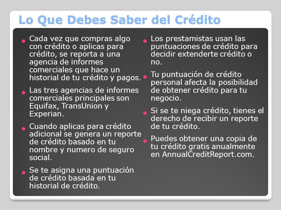 Lo Que Debes Saber del Crédito Cada vez que compras algo con crédito o aplicas para crédito, se reporta a una agencia de informes comerciales que hace