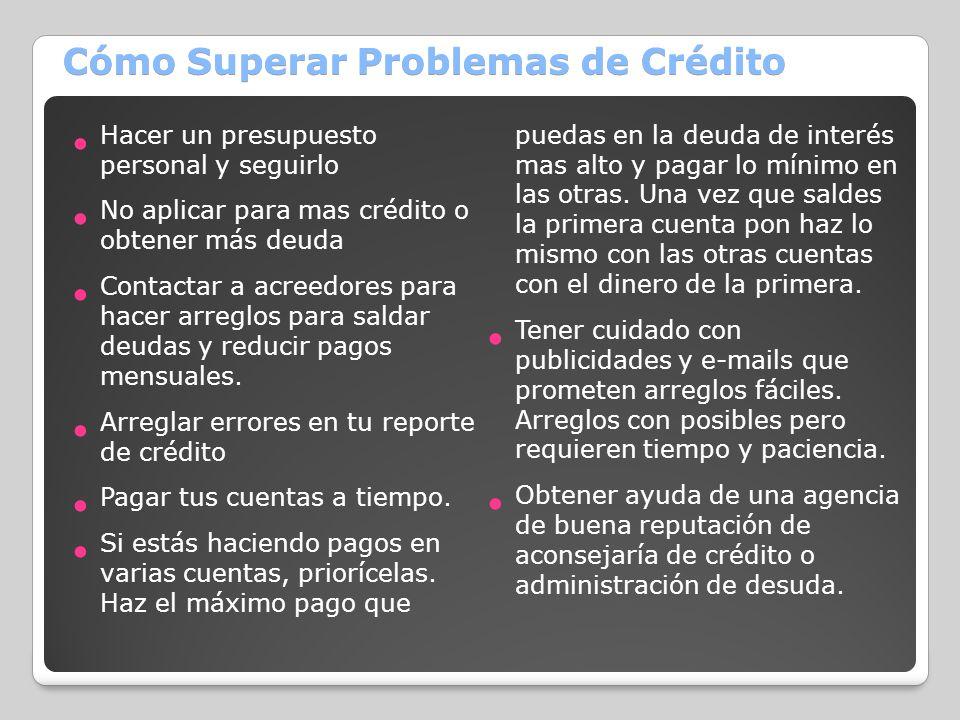 Cómo Superar Problemas de Crédito Hacer un presupuesto personal y seguirlo No aplicar para mas crédito o obtener más deuda Contactar a acreedores para