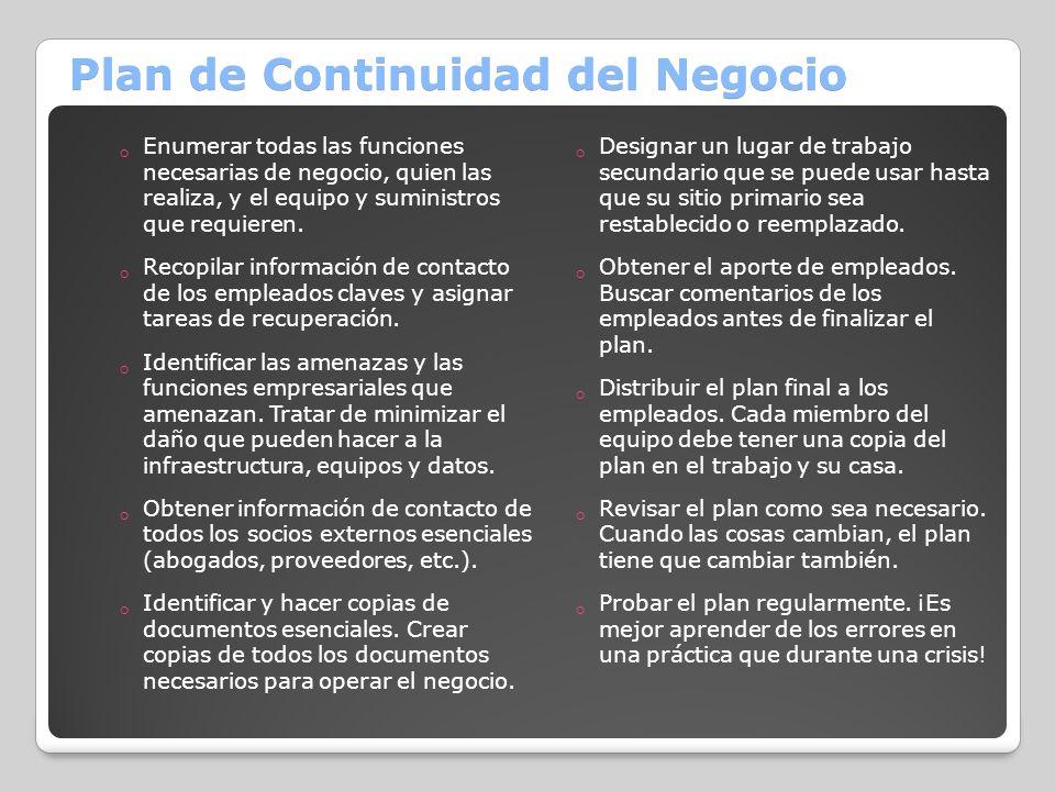 Plan de Continuidad del Negocio Enumerar todas las funciones necesarias de negocio, quien las realiza, y el equipo y suministros que requieren. Recopi