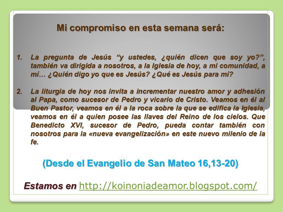 Mi compromiso en esta semana será: 1.La pregunta de Jesús y ustedes, ¿quién dicen que soy yo , también va dirigida a nosotros, a la Iglesia de hoy, a mi comunidad, a mí… ¿Quién digo yo que es Jesús.