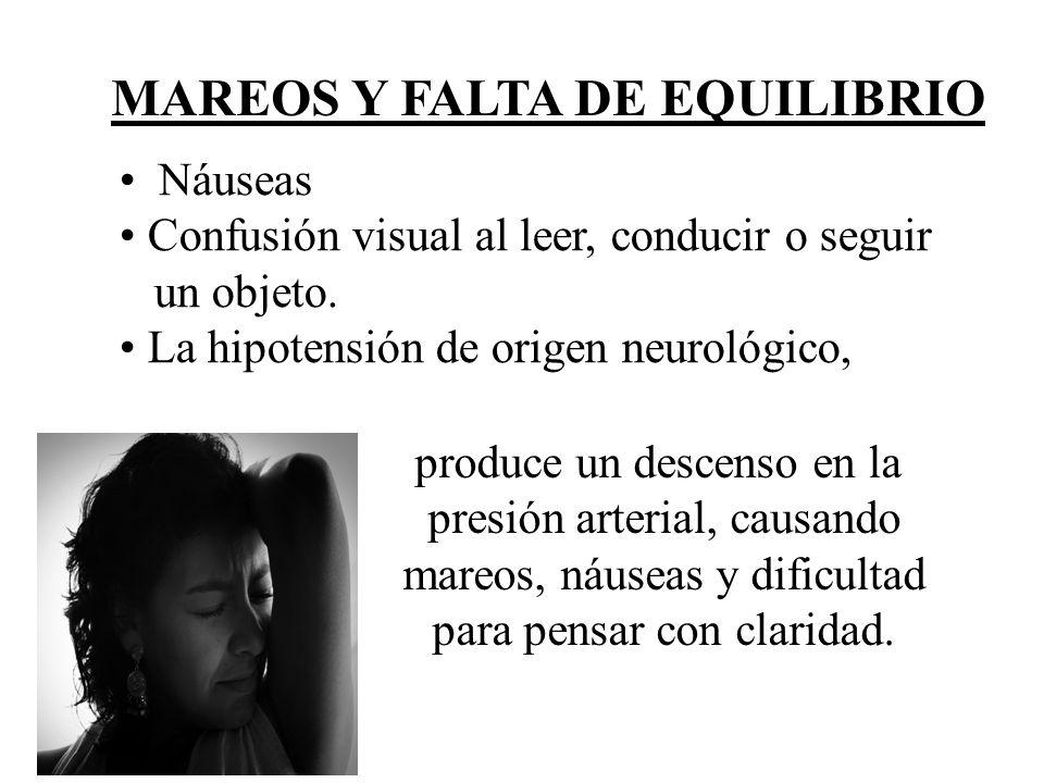 MAREOS Y FALTA DE EQUILIBRIO Náuseas Confusión visual al leer, conducir o seguir un objeto. La hipotensión de origen neurológico, produce un descenso