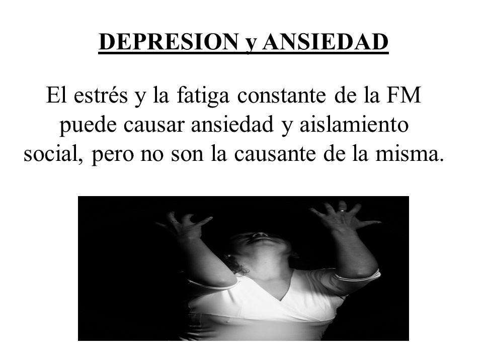 DEPRESION y ANSIEDAD El estrés y la fatiga constante de la FM puede causar ansiedad y aislamiento social, pero no son la causante de la misma.
