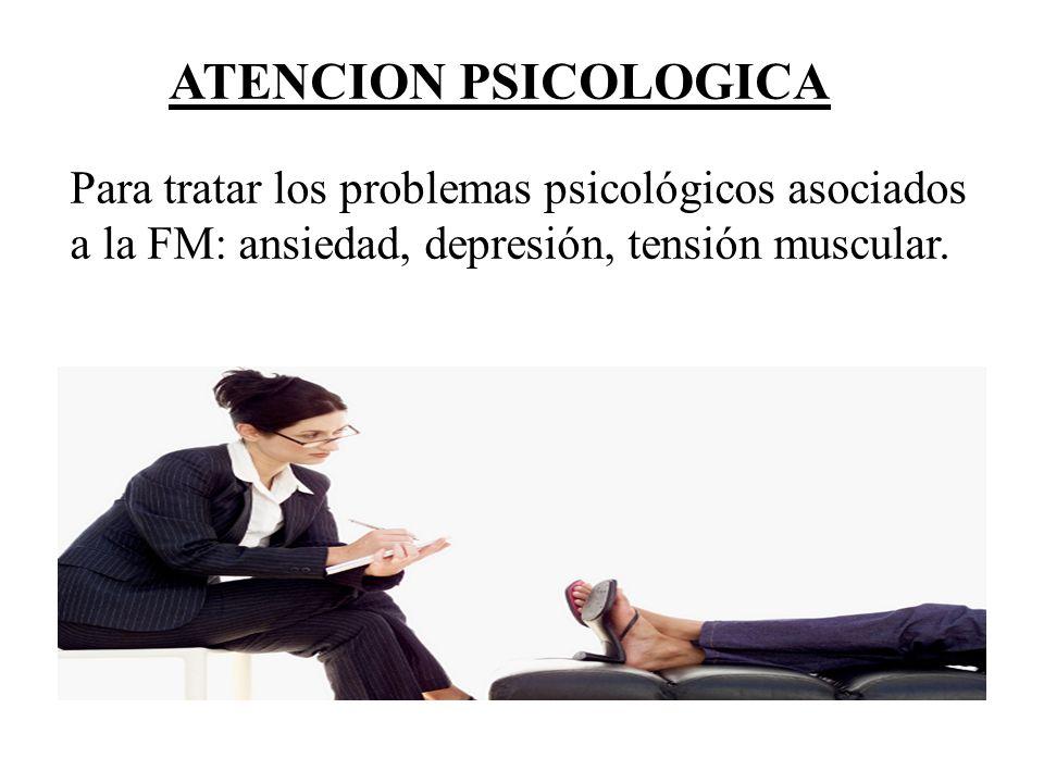 ATENCION PSICOLOGICA Para tratar los problemas psicológicos asociados a la FM: ansiedad, depresión, tensión muscular.