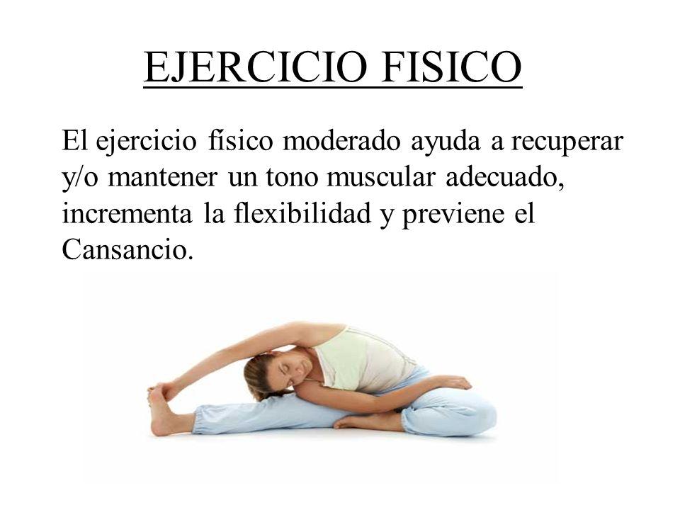 EJERCICIO FISICO El ejercicio físico moderado ayuda a recuperar y/o mantener un tono muscular adecuado, incrementa la flexibilidad y previene el Cansa