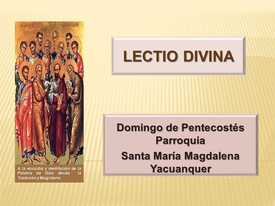 LECTIO DIVINA Domingo de Pentecostés Parroquia Santa María Magdalena Yacuanquer A la escucha y meditación de la Palabra de Dios desde la Tradición y M