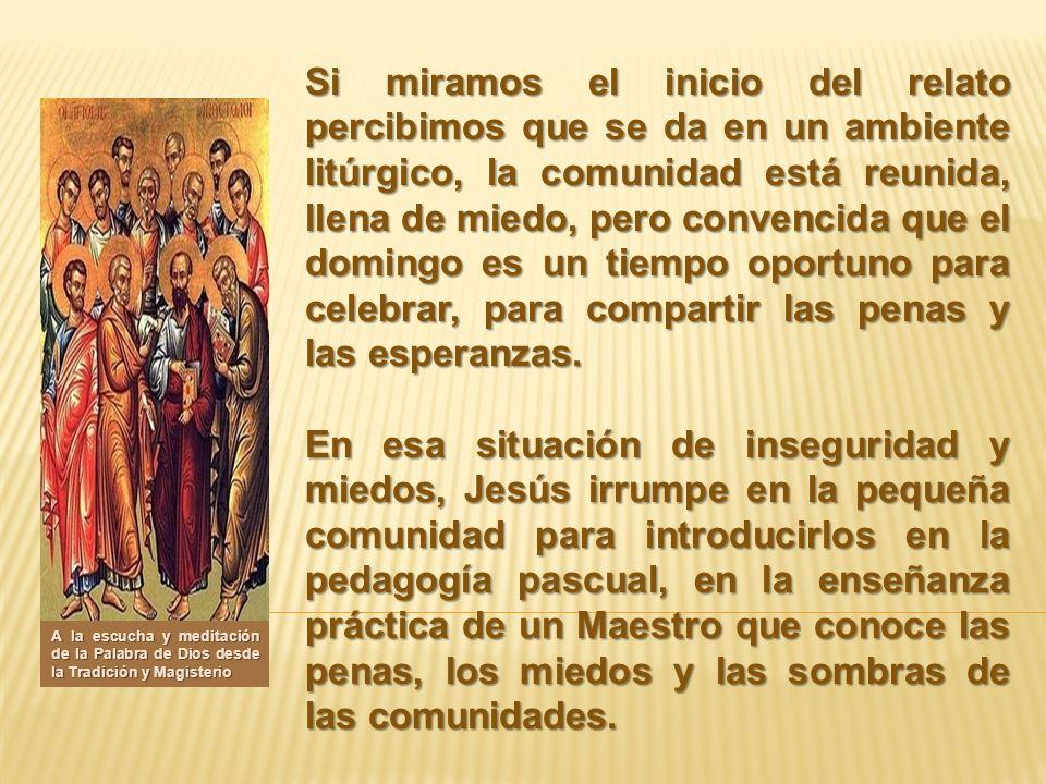 Si miramos el inicio del relato percibimos que se da en un ambiente litúrgico, la comunidad está reunida, llena de miedo, pero convencida que el domin