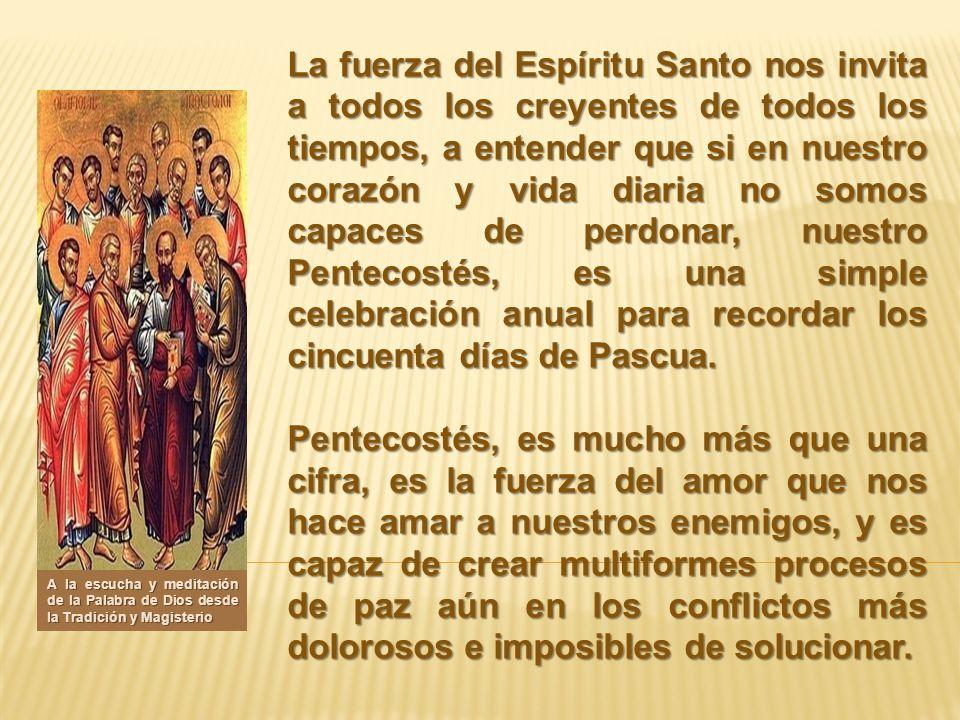 La fuerza del Espíritu Santo nos invita a todos los creyentes de todos los tiempos, a entender que si en nuestro corazón y vida diaria no somos capace