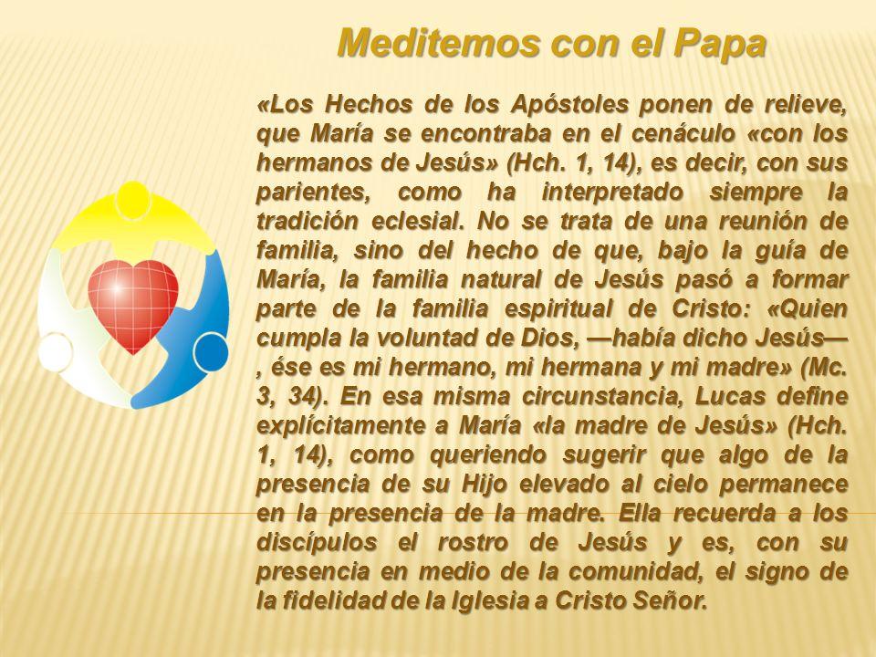 Meditemos con el Papa «Los Hechos de los Apóstoles ponen de relieve, que María se encontraba en el cenáculo «con los hermanos de Jesús» (Hch. 1, 14),