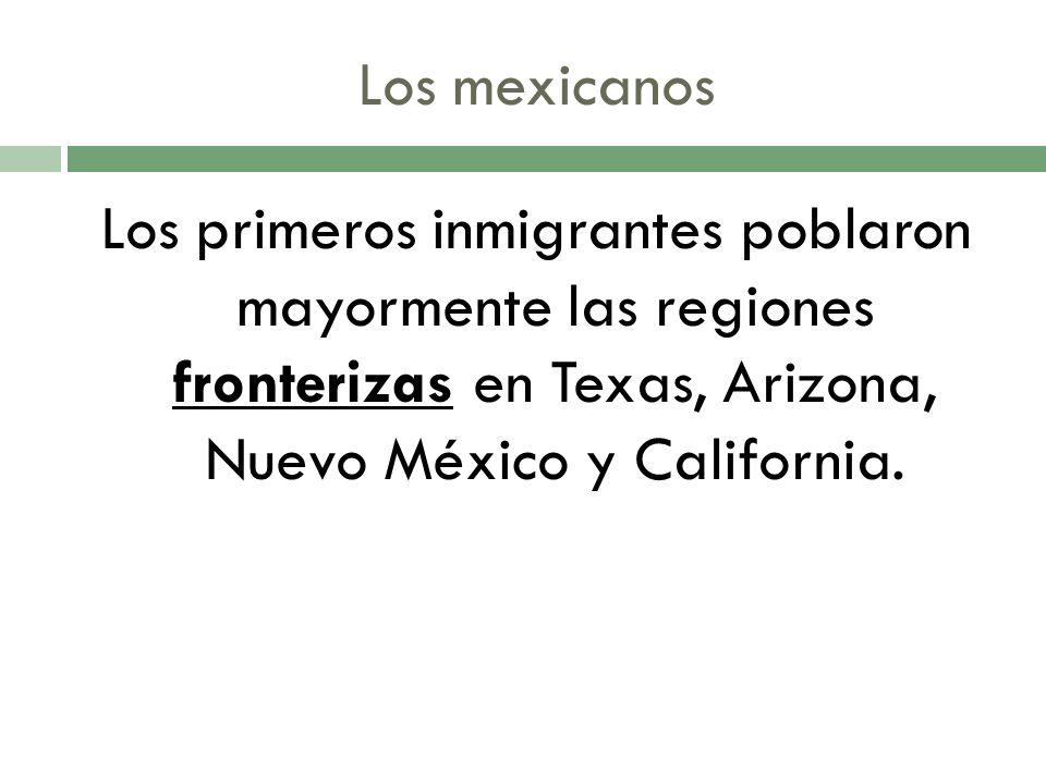 Los mexicanos Los primeros inmigrantes poblaron mayormente las regiones fronterizas en Texas, Arizona, Nuevo México y California.