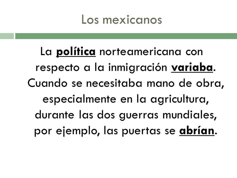 Los mexicanos La política norteamericana con respecto a la inmigración variaba.