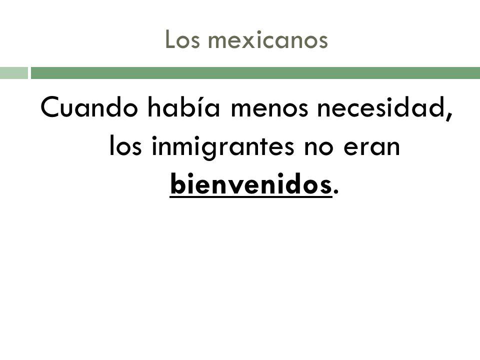 Los mexicanos Cuando había menos necesidad, los inmigrantes no eran bienvenidos.