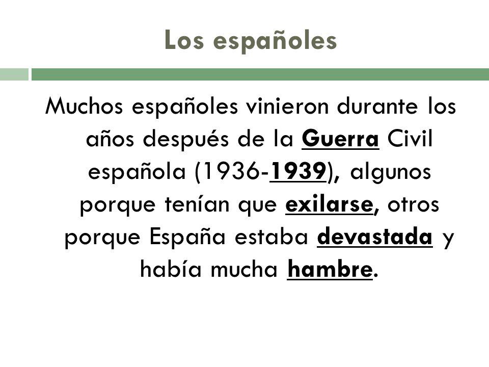 Los españoles Muchos españoles vinieron durante los años después de la Guerra Civil española (1936-1939), algunos porque tenían que exilarse, otros porque España estaba devastada y había mucha hambre.