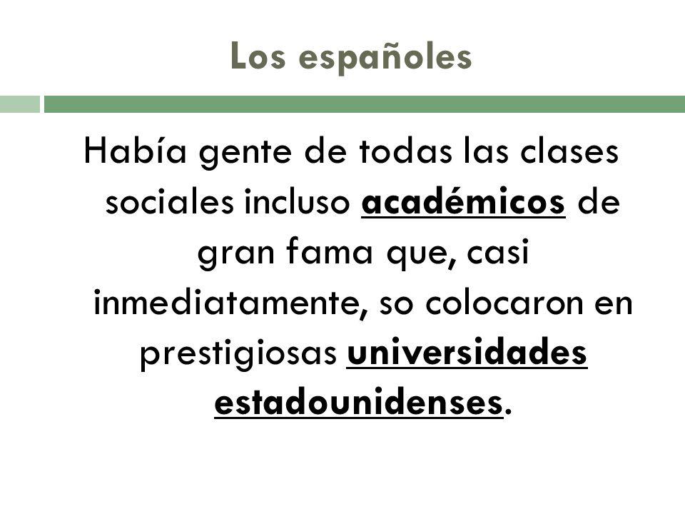 Los españoles Había gente de todas las clases sociales incluso académicos de gran fama que, casi inmediatamente, so colocaron en prestigiosas universidades estadounidenses.