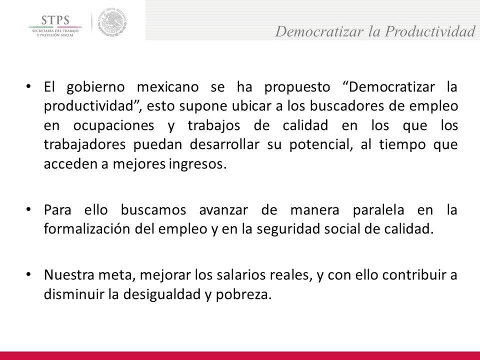 El gobierno mexicano se ha propuesto Democratizar la productividad, esto supone ubicar a los buscadores de empleo en ocupaciones y trabajos de calidad en los que los trabajadores puedan desarrollar su potencial, al tiempo que acceden a mejores ingresos.