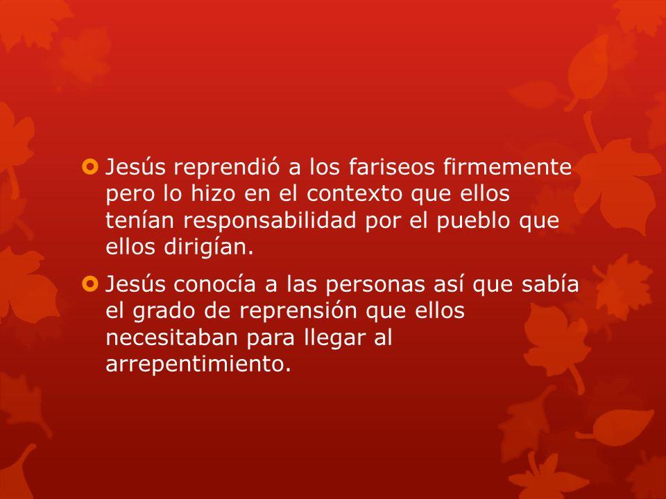 Jesús reprendió a los fariseos firmemente pero lo hizo en el contexto que ellos tenían responsabilidad por el pueblo que ellos dirigían. Jesús conocía