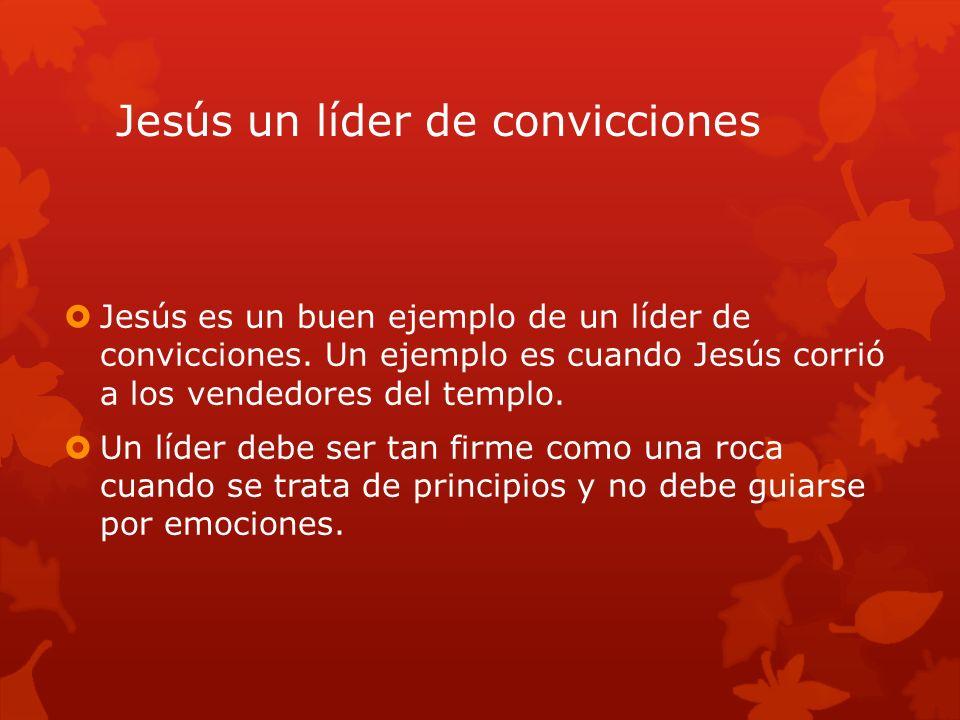 Jesús un líder de convicciones Jesús es un buen ejemplo de un líder de convicciones. Un ejemplo es cuando Jesús corrió a los vendedores del templo. Un