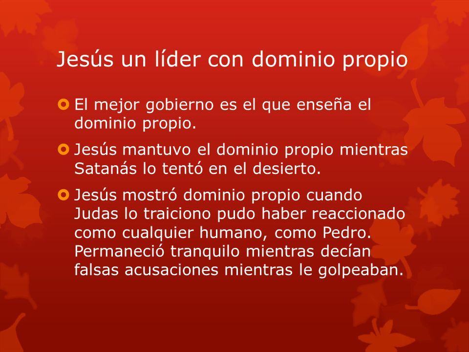 Jesús un líder con dominio propio El mejor gobierno es el que enseña el dominio propio. Jesús mantuvo el dominio propio mientras Satanás lo tentó en e