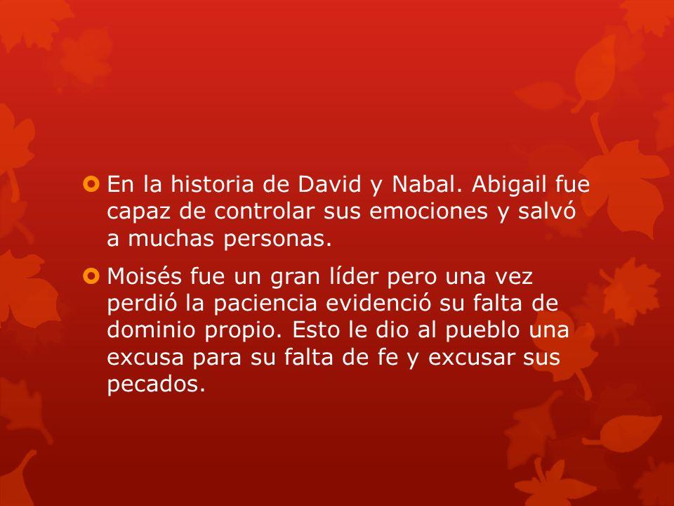 En la historia de David y Nabal. Abigail fue capaz de controlar sus emociones y salvó a muchas personas. Moisés fue un gran líder pero una vez perdió