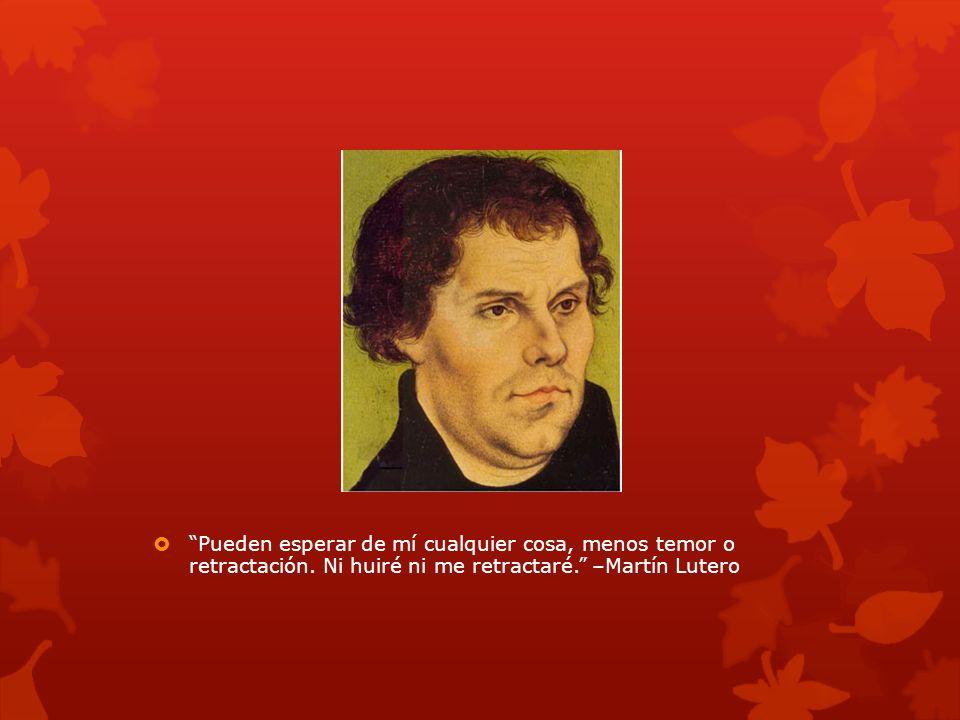Pueden esperar de mí cualquier cosa, menos temor o retractación. Ni huiré ni me retractaré. –Martín Lutero
