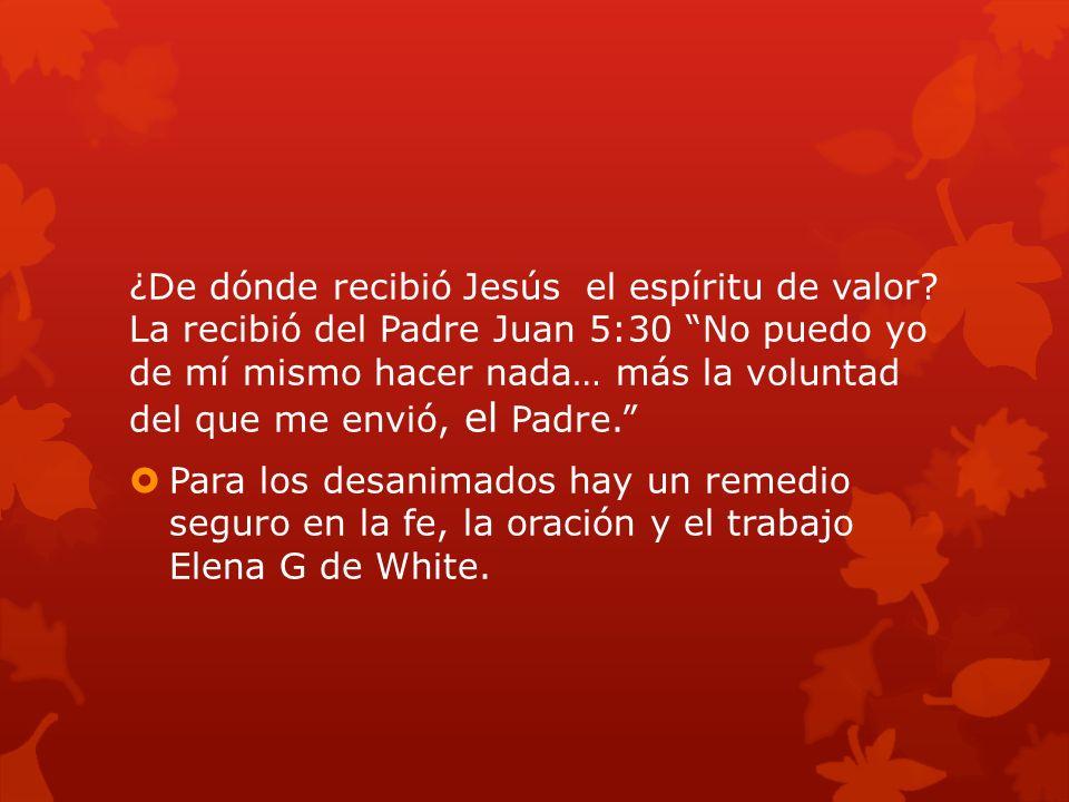 ¿De dónde recibió Jesús el espíritu de valor? La recibió del Padre Juan 5:30 No puedo yo de mí mismo hacer nada… más la voluntad del que me envió, el
