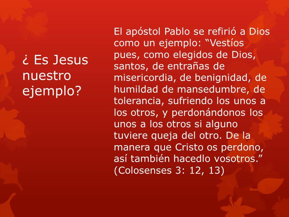 ¿ Es Jesus nuestro ejemplo? El apóstol Pablo se refirió a Dios como un ejemplo: Vestíos pues, como elegidos de Dios, santos, de entrañas de misericord