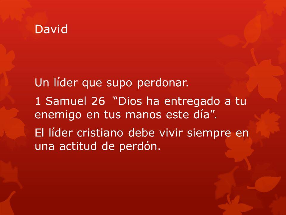 David Un líder que supo perdonar. 1 Samuel 26 Dios ha entregado a tu enemigo en tus manos este día. El líder cristiano debe vivir siempre en una actit