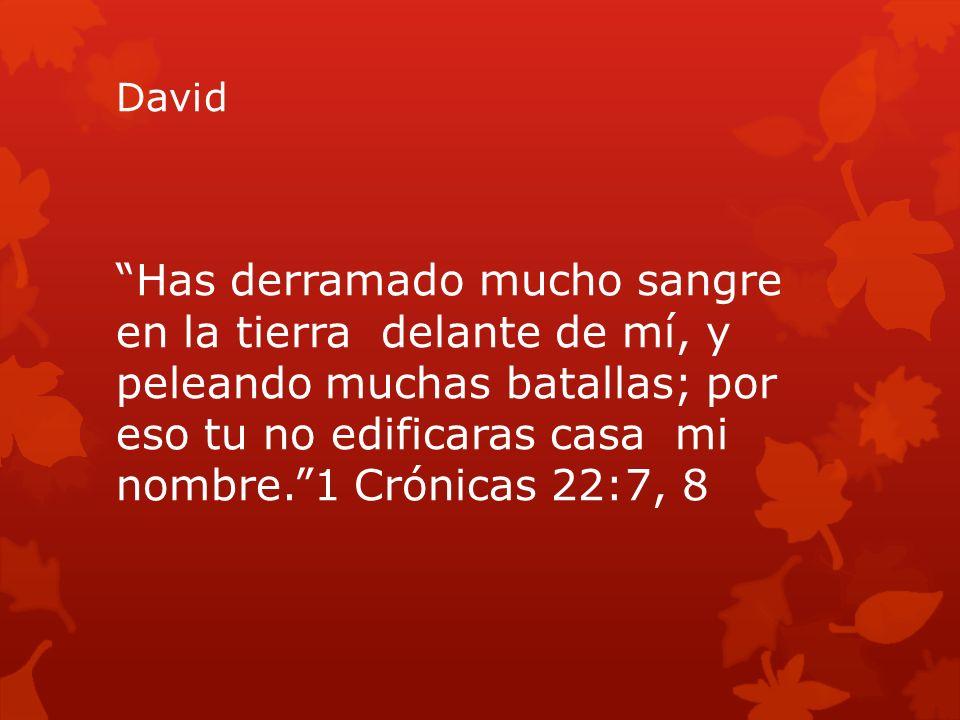 David Has derramado mucho sangre en la tierra delante de mí, y peleando muchas batallas; por eso tu no edificaras casa mi nombre.1 Crónicas 22:7, 8