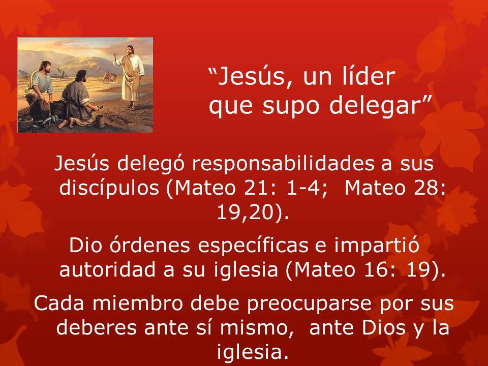 Jesús, un líder que supo delegar Jesús delegó responsabilidades a sus discípulos (Mateo 21: 1-4; Mateo 28: 19,20). Dio órdenes específicas e impartió