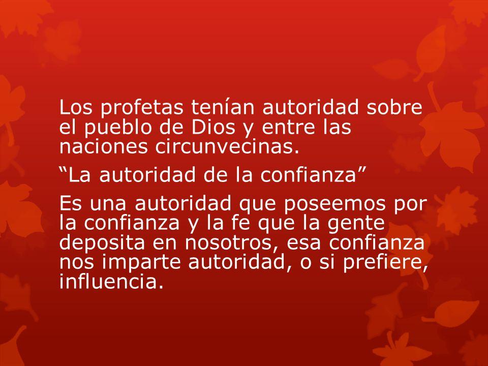 Los profetas tenían autoridad sobre el pueblo de Dios y entre las naciones circunvecinas. La autoridad de la confianza Es una autoridad que poseemos p