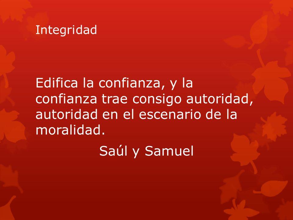 Integridad Edifica la confianza, y la confianza trae consigo autoridad, autoridad en el escenario de la moralidad. Saúl y Samuel