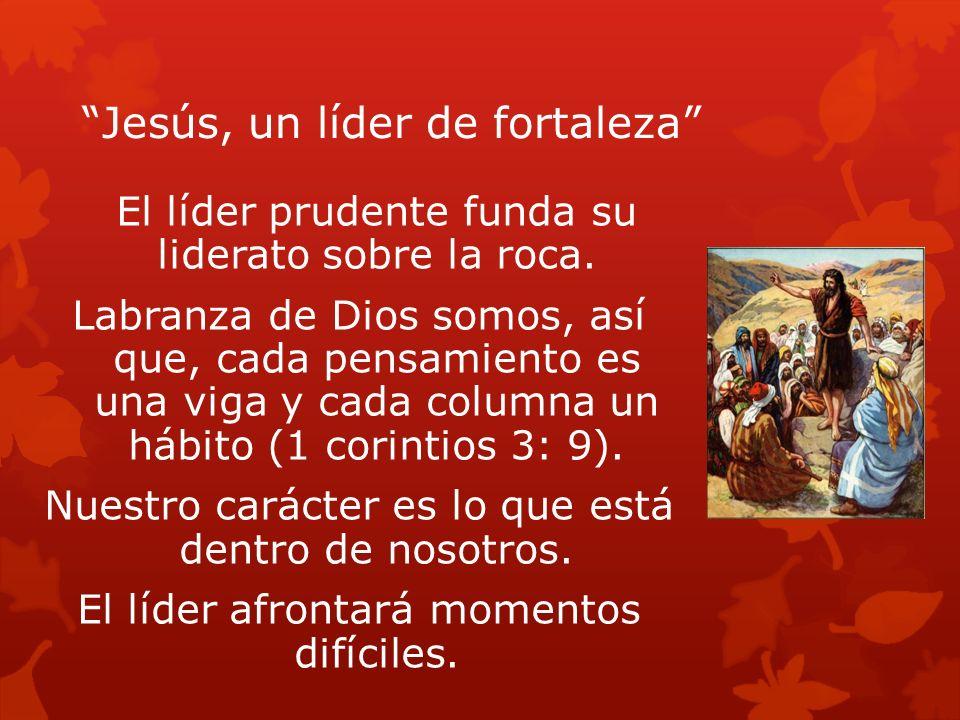 Jesús, un líder de fortaleza El líder prudente funda su liderato sobre la roca. Labranza de Dios somos, así que, cada pensamiento es una viga y cada c