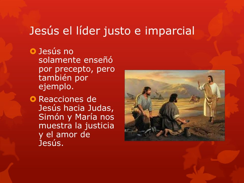Jesús el líder justo e imparcial Jesús no solamente enseñó por precepto, pero también por ejemplo. Reacciones de Jesús hacia Judas, Simón y María nos